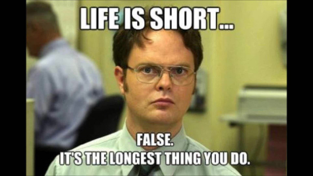 """""""Life is too short -- false, it's the longest thing you do"""""""